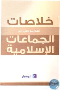 197448 - تحميل كتاب خلاصات أهم ما كتب عن الجماعات الإسلامية pdf لـ مجموعة باحثين