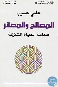 254681 - تحميل كتاب المصالح والمصائر : صناعة الحياة المشتركة pdf لـ علي حرب