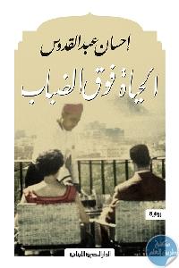 708c625a abc2 4758 a483 218786a278a0 - تحميل كتاب الحياة فوق الضباب - رواية pdf لـ احسان عبد القدوس