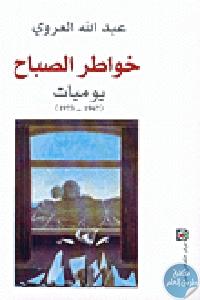 92994 - تحميل كتاب خواطر الصباح - يوميات (1967-1973) pdf لـ عبد الله العروي