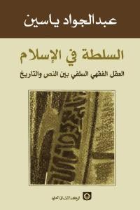 96e42 1740 - تحميل كتاب السلطة في الإسلام - العقل الفقهي السلفي بين النص والتاريخ pdf لـ عبد الجواد ياسين