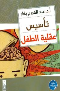 6d254 2561 - تحميل كتاب تأسيس عقلية الطفل pdf لـ أ.د. عبد الكريم بكار