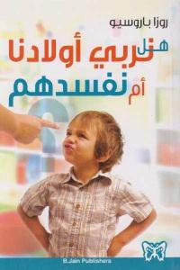 85cfe 639 - تحميل كتاب هل نربي أولادنا أم نفسدهم pdf لـ روزا باروسيو
