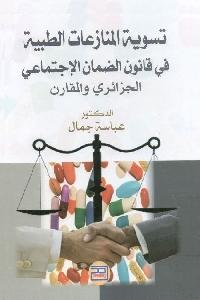 1200 - تحميل كتاب تسوية المنازعات الطبية في قانون الضمان الإجتماعي الجزائري والمقارن pdf لـ د. عباس جمال