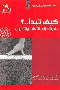 893 - تحميل كتاب كيف تبدأ ..؟ طريقك غلى التعلم والتدريب pdf لـ د. محمد فتحي