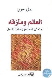 books4arab 1570 - تحميل كتاب العالم ومأزقه : منطق الصدام ولغة التداول pdf لـ علي حرب